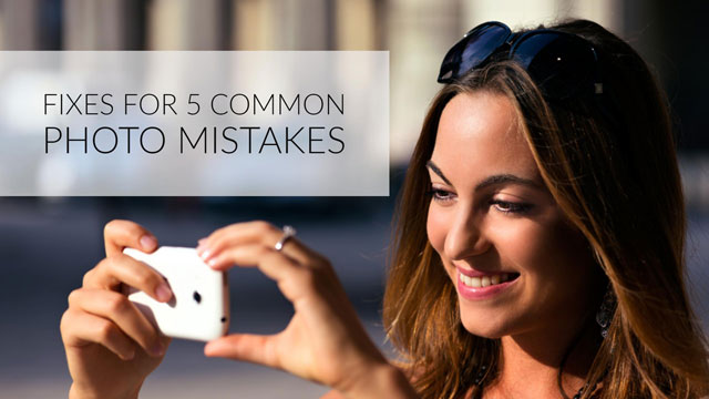 Fixes for 5 Common Photo Mistakes