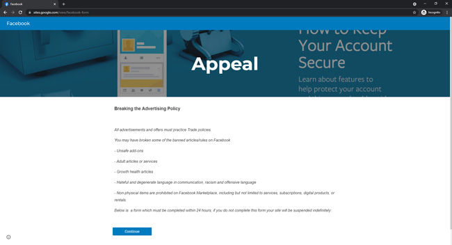 Fake Facebook appeal page showing text that reads Breaking the Advertising Policy. All advertisements and offer must practice trade policies. You may have broken some of the banned articles/rules on Facebook. Unsafe add-ons. Adult articles or services. Growth health articles. Hateful and degenerate language in communication, racism and offensive language. Non-physical items are prohibited on Facebook Marketplace, including but not limited to services, subscriptions, digital products or rentals. Below is a form which must be completed within 24 hours. If you do not complete the form your site will be suspended indefinitely. Followed by a button to continue.