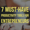 7 Must-Have Productivity Tools for Entrepreneurs
