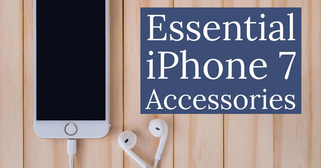 Essential iPhone 7 Accessories